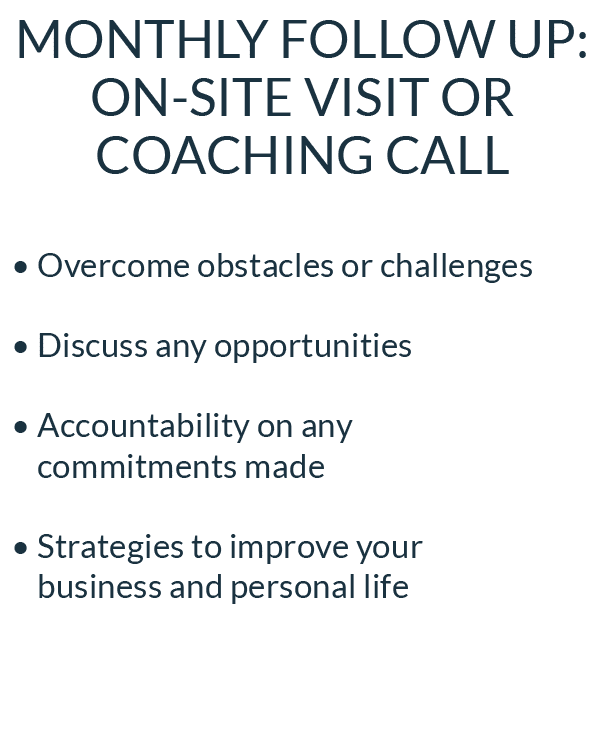 Monthly Follow Up: On-site Visit or Coaching Call • Overcome obstacles or challenges • Discuss any opportunities • Accountability on any commitments made • Strategies to improve your  business and personal life