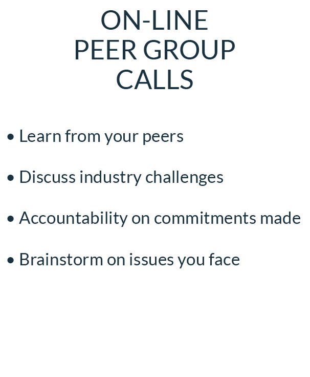 ON-LINE PEER GROUP CALLS • Learn from your peers • Discuss industry challenges • Accountability on commitments made • Brainstorm on issues you face